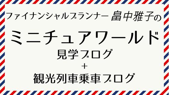 ファイナンシャルプランナー 畠中雅子のミニチュアワールド見学ブログ+観光列車乗車ブログ